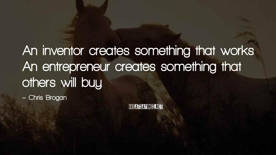 Chris Brogan Sayings: An inventor creates something that works. An entrepreneur creates something that others will buy.