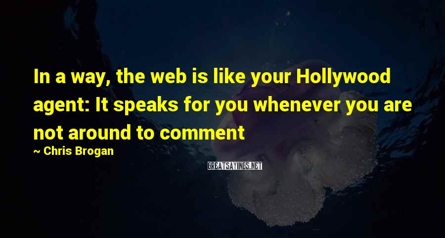 Chris Brogan Sayings: In a way, the web is like your Hollywood agent: It speaks for you whenever