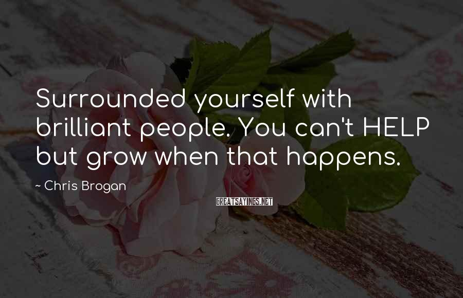Chris Brogan Sayings: Surrounded yourself with brilliant people. You can't HELP but grow when that happens.