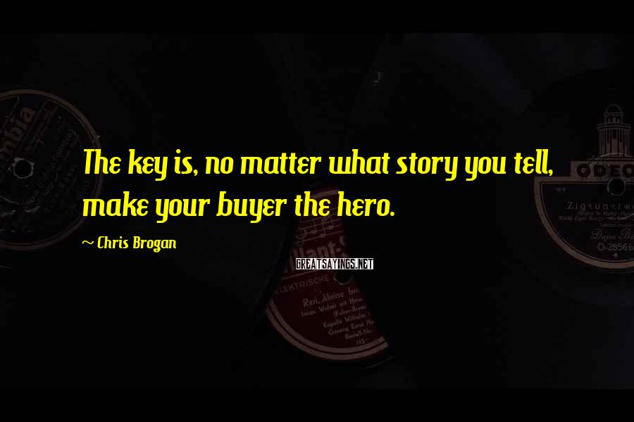 Chris Brogan Sayings: The key is, no matter what story you tell, make your buyer the hero.