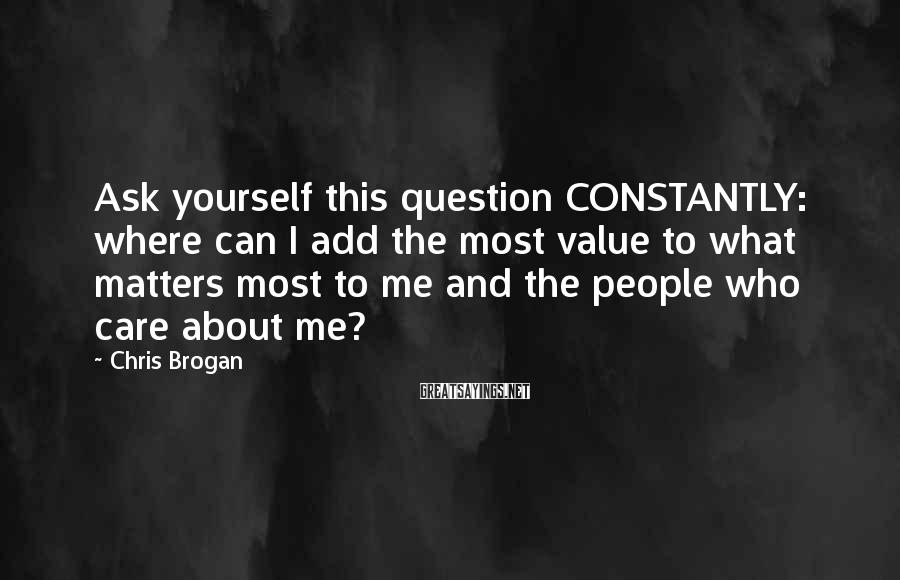 Chris Brogan Sayings: Ask yourself this question CONSTANTLY: where can I add the most value to what matters