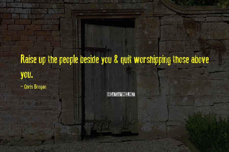 Chris Brogan Sayings: Raise up the people beside you & quit worshipping those above you.