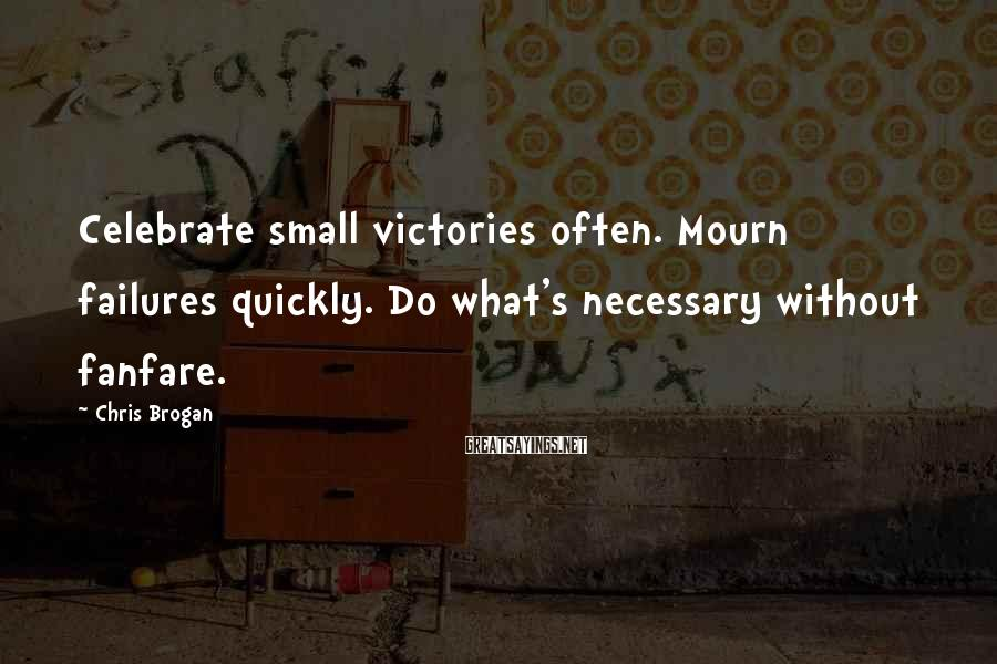 Chris Brogan Sayings: Celebrate small victories often. Mourn failures quickly. Do what's necessary without fanfare.