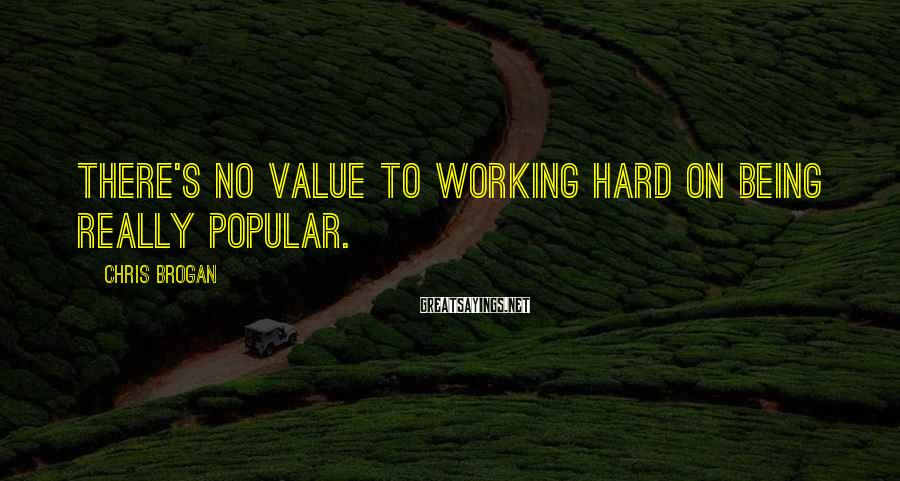 Chris Brogan Sayings: There's no value to working hard on being really popular.