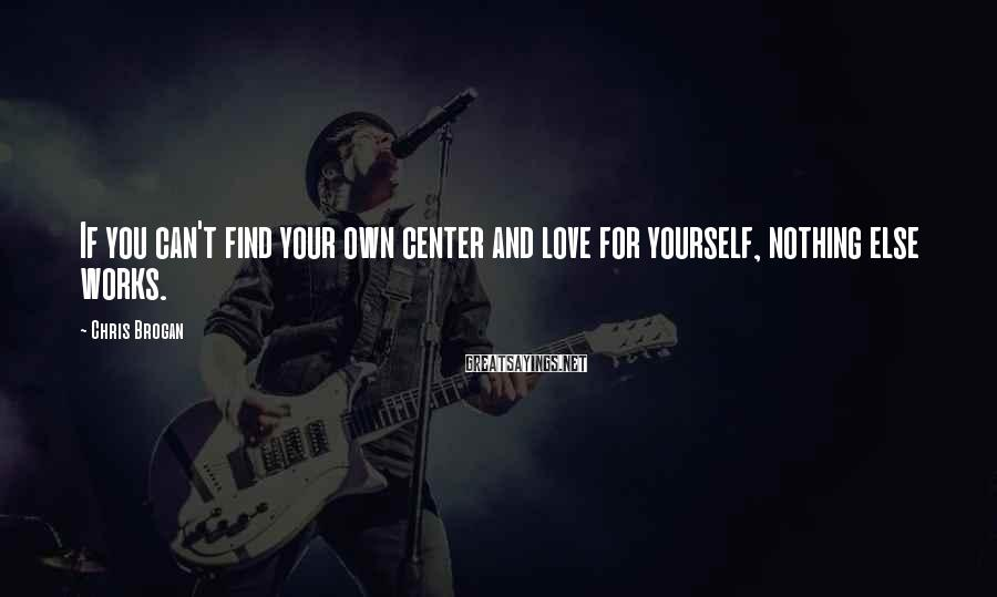Chris Brogan Sayings: If you can't find your own center and love for yourself, nothing else works.