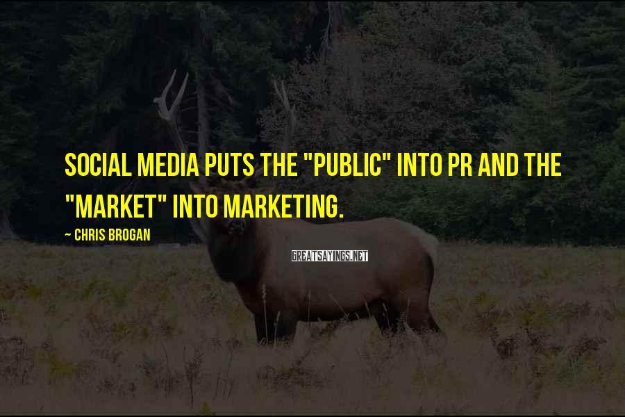 "Chris Brogan Sayings: Social media puts the ""public"" into PR and the ""market"" into marketing."
