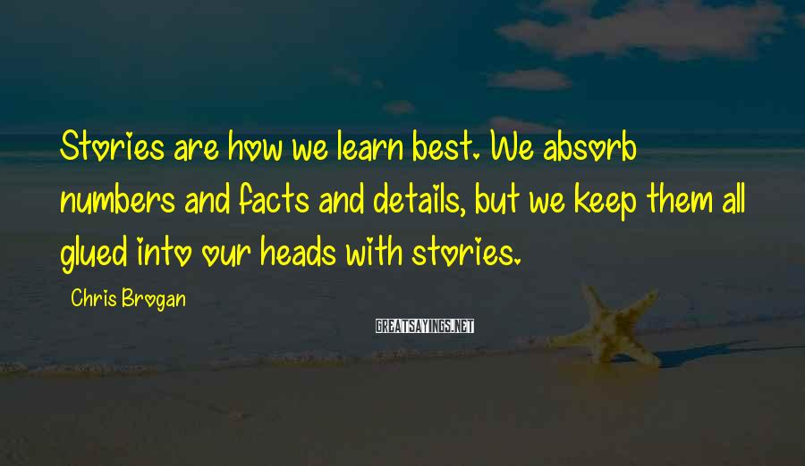 Chris Brogan Sayings: Stories are how we learn best. We absorb numbers and facts and details, but we