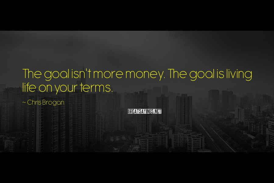 Chris Brogan Sayings: The goal isn't more money. The goal is living life on your terms.