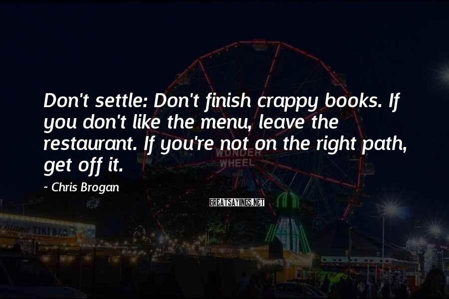 Chris Brogan Sayings: Don't settle: Don't finish crappy books. If you don't like the menu, leave the restaurant.
