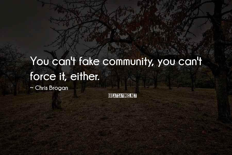 Chris Brogan Sayings: You can't fake community, you can't force it, either.