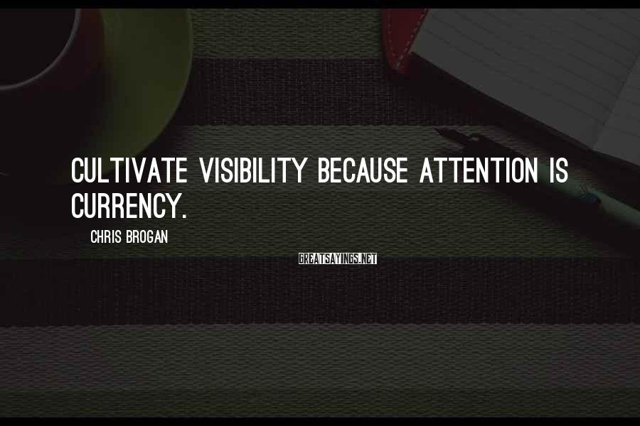 Chris Brogan Sayings: Cultivate visibility because attention is currency.