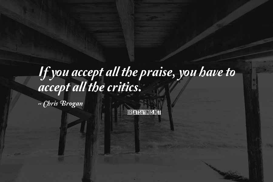 Chris Brogan Sayings: If you accept all the praise, you have to accept all the critics.