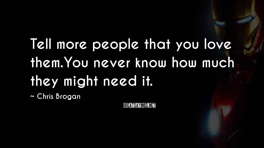 Chris Brogan Sayings: Tell more people that you love them.You never know how much they might need it.