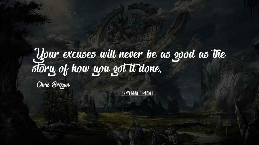 Chris Brogan Sayings: Your excuses will never be as good as the story of how you got it