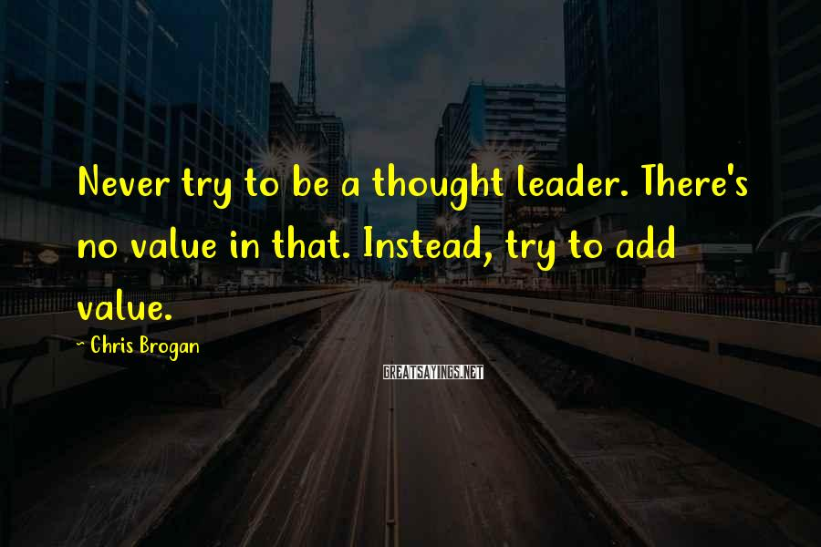 Chris Brogan Sayings: Never try to be a thought leader. There's no value in that. Instead, try to