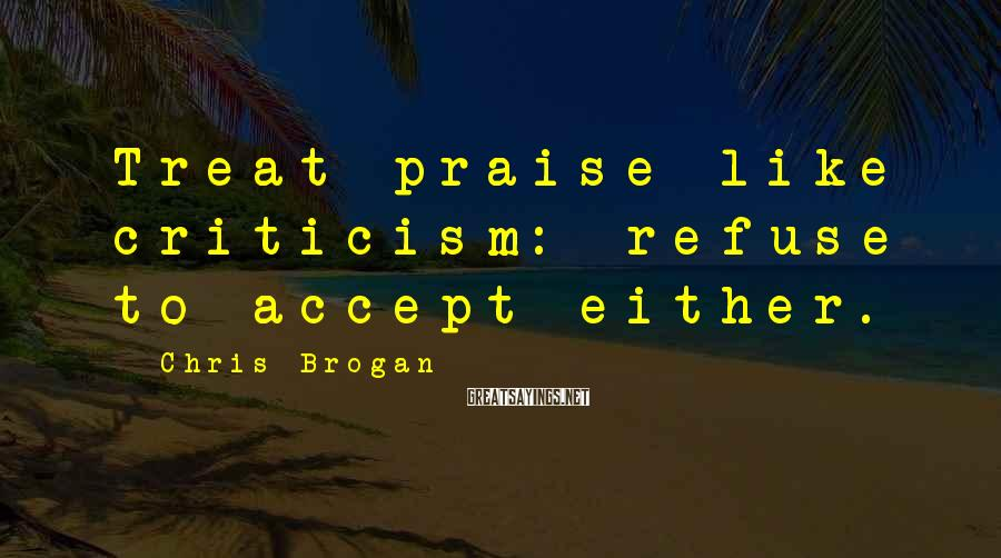 Chris Brogan Sayings: Treat praise like criticism: refuse to accept either.