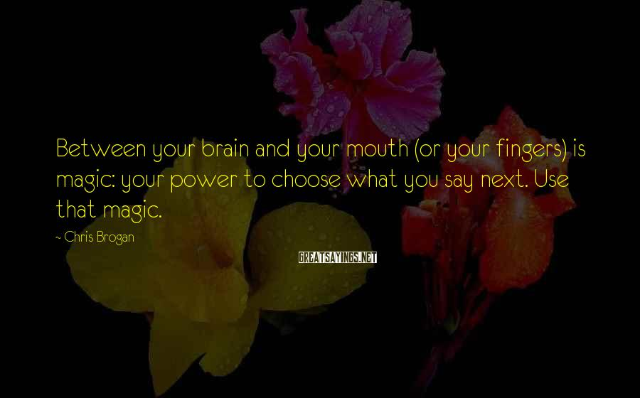 Chris Brogan Sayings: Between your brain and your mouth (or your fingers) is magic: your power to choose