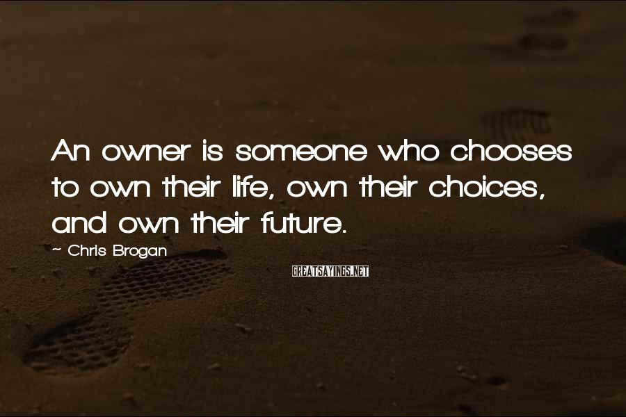 Chris Brogan Sayings: An owner is someone who chooses to own their life, own their choices, and own