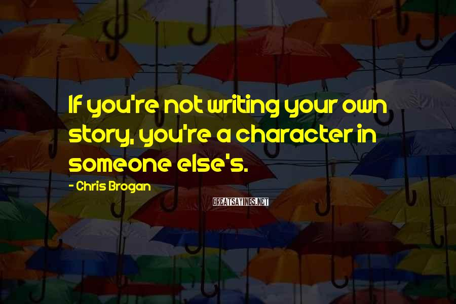 Chris Brogan Sayings: If you're not writing your own story, you're a character in someone else's.