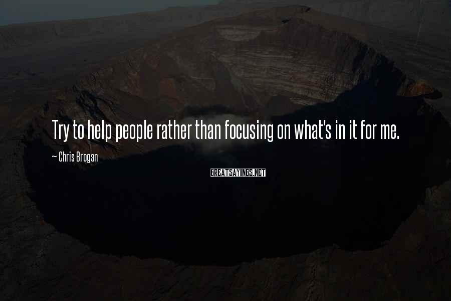 Chris Brogan Sayings: Try to help people rather than focusing on what's in it for me.