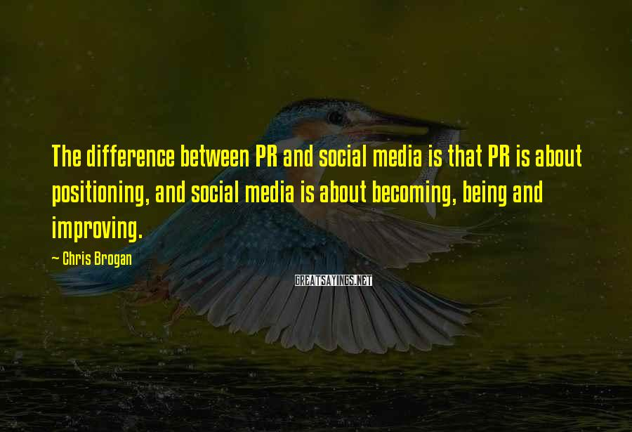 Chris Brogan Sayings: The difference between PR and social media is that PR is about positioning, and social
