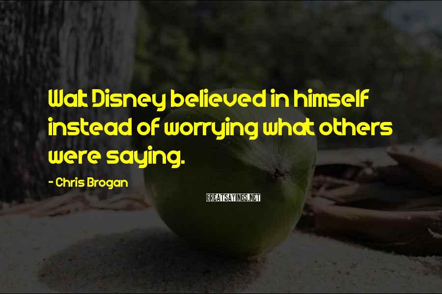 Chris Brogan Sayings: Walt Disney believed in himself instead of worrying what others were saying.