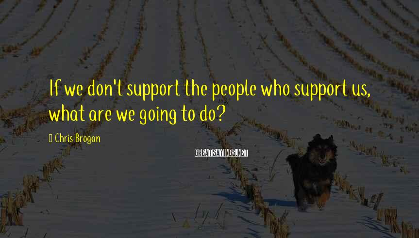 Chris Brogan Sayings: If we don't support the people who support us, what are we going to do?