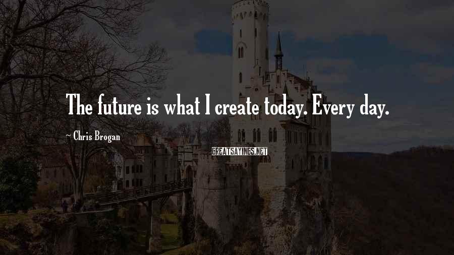 Chris Brogan Sayings: The future is what I create today. Every day.