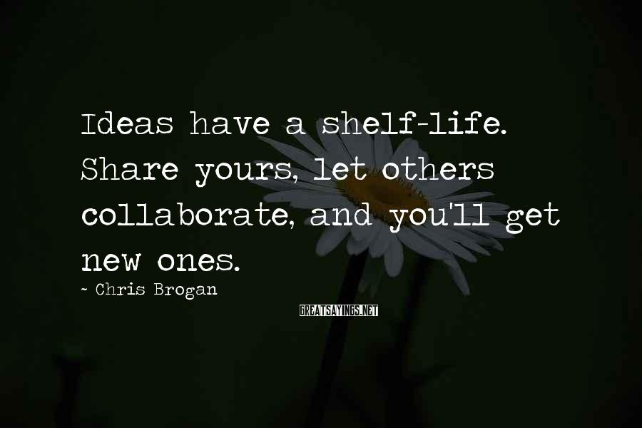 Chris Brogan Sayings: Ideas have a shelf-life. Share yours, let others collaborate, and you'll get new ones.