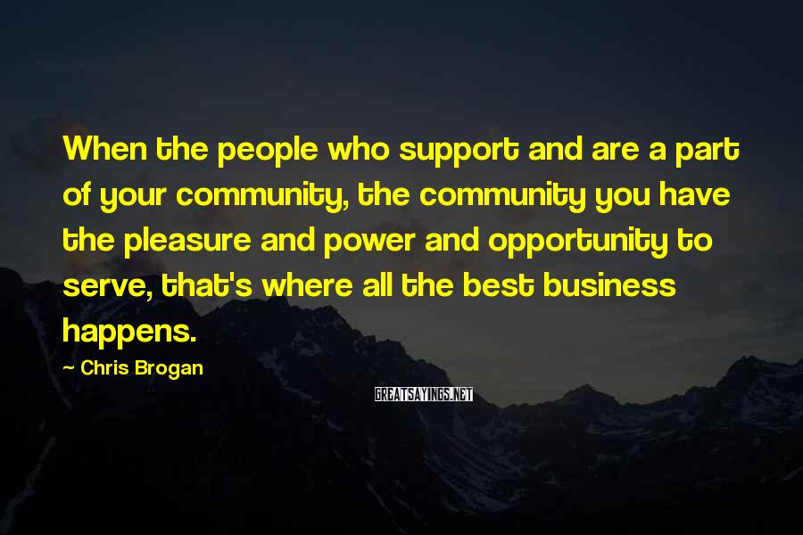 Chris Brogan Sayings: When the people who support and are a part of your community, the community you
