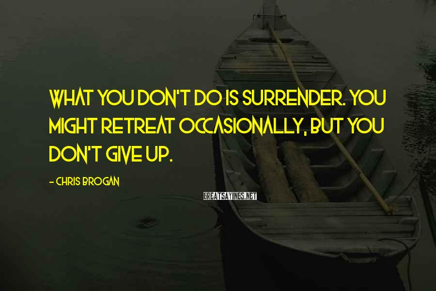 Chris Brogan Sayings: What you don't do is surrender. You might retreat occasionally, but you don't give up.