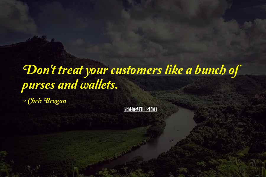 Chris Brogan Sayings: Don't treat your customers like a bunch of purses and wallets.