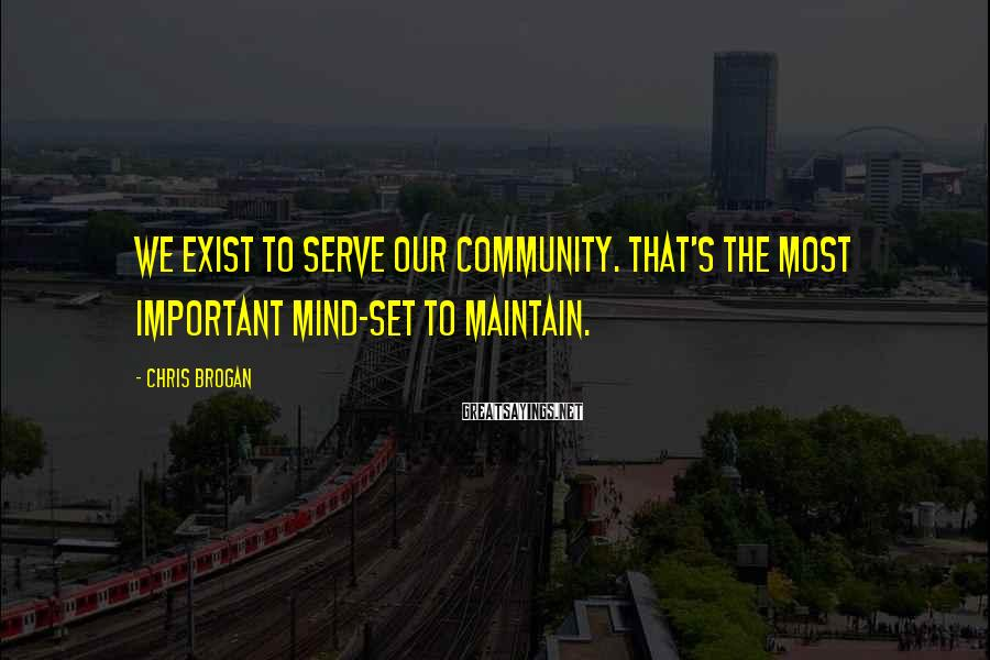 Chris Brogan Sayings: We exist to serve our community. That's the most important mind-set to maintain.