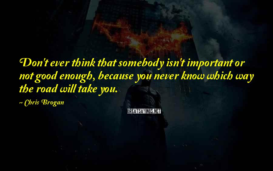 Chris Brogan Sayings: Don't ever think that somebody isn't important or not good enough, because you never know