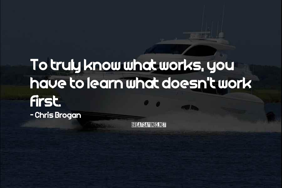 Chris Brogan Sayings: To truly know what works, you have to learn what doesn't work first.