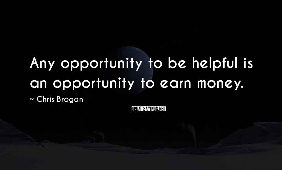 Chris Brogan Sayings: Any opportunity to be helpful is an opportunity to earn money.