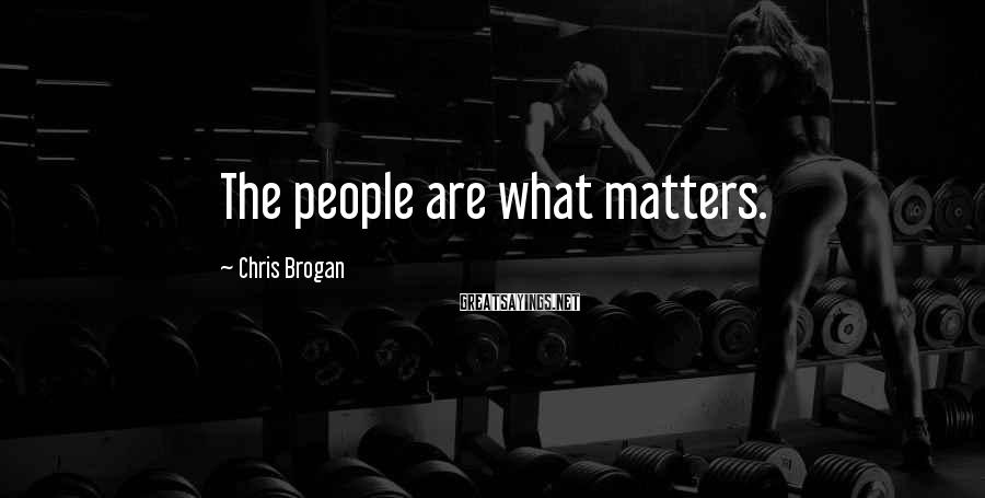 Chris Brogan Sayings: The people are what matters.