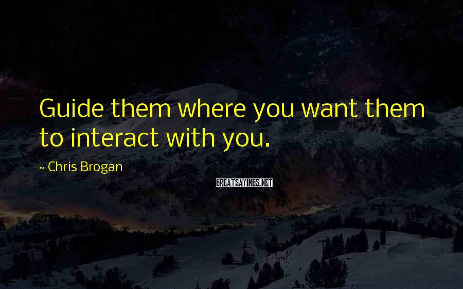 Chris Brogan Sayings: Guide them where you want them to interact with you.