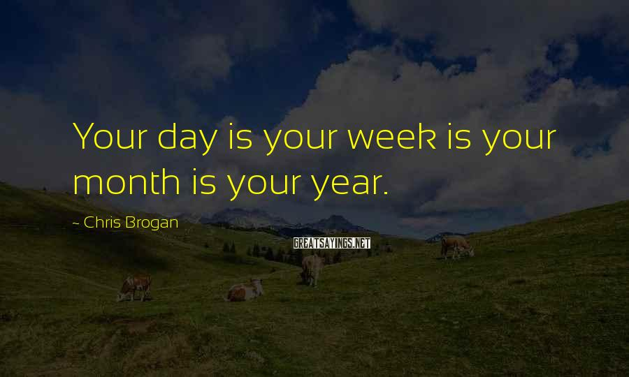 Chris Brogan Sayings: Your day is your week is your month is your year.