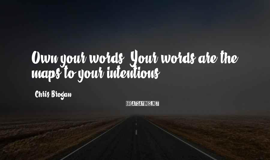 Chris Brogan Sayings: Own your words. Your words are the maps to your intentions.