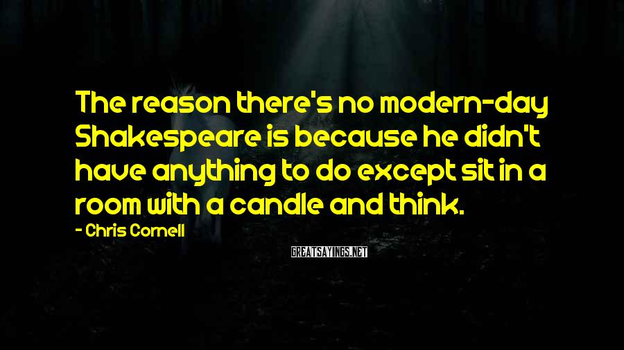 Chris Cornell Sayings: The reason there's no modern-day Shakespeare is because he didn't have anything to do except