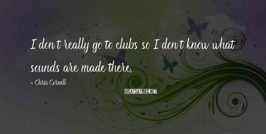 Chris Cornell Sayings: I don't really go to clubs so I don't know what sounds are made there,