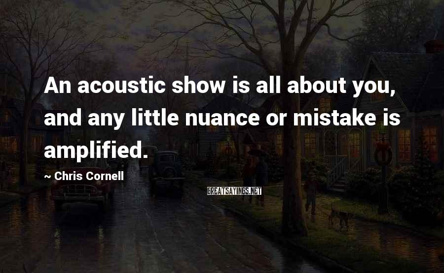 Chris Cornell Sayings: An acoustic show is all about you, and any little nuance or mistake is amplified.