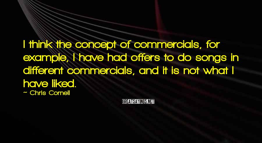 Chris Cornell Sayings: I think the concept of commercials, for example, I have had offers to do songs