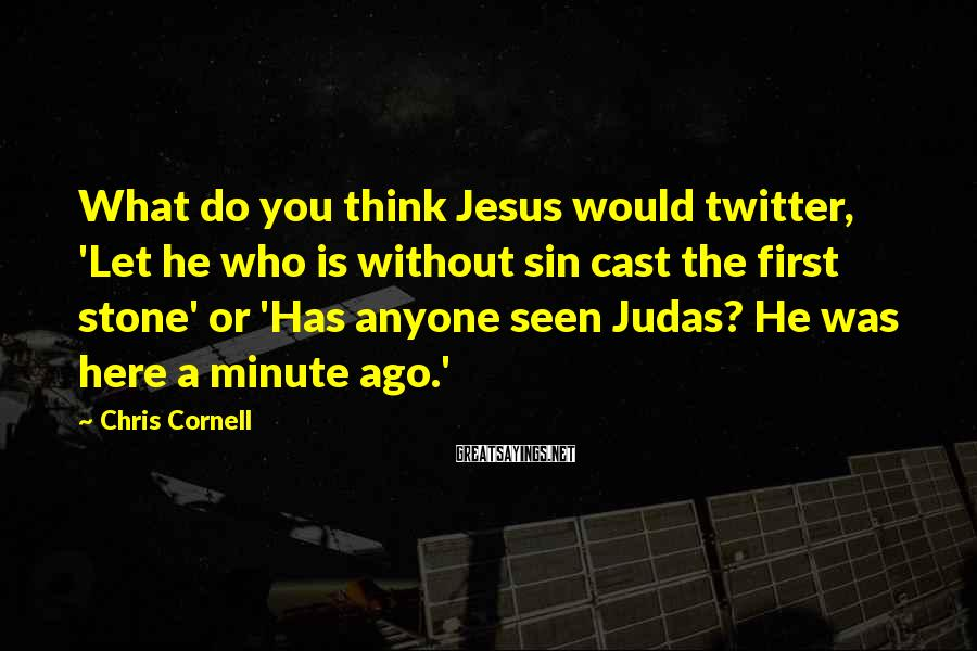 Chris Cornell Sayings: What do you think Jesus would twitter, 'Let he who is without sin cast the