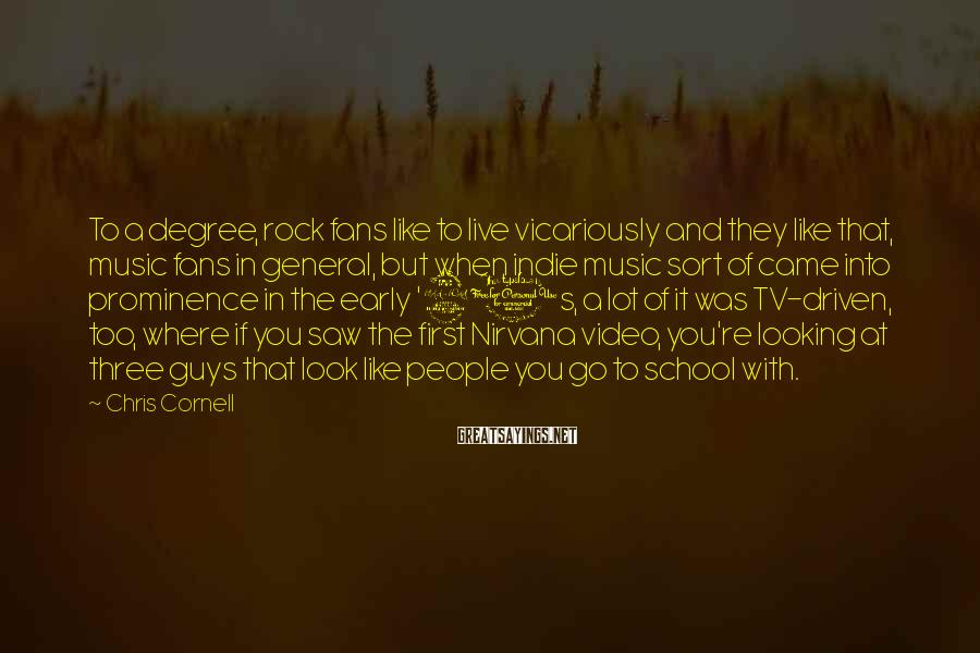 Chris Cornell Sayings: To a degree, rock fans like to live vicariously and they like that, music fans