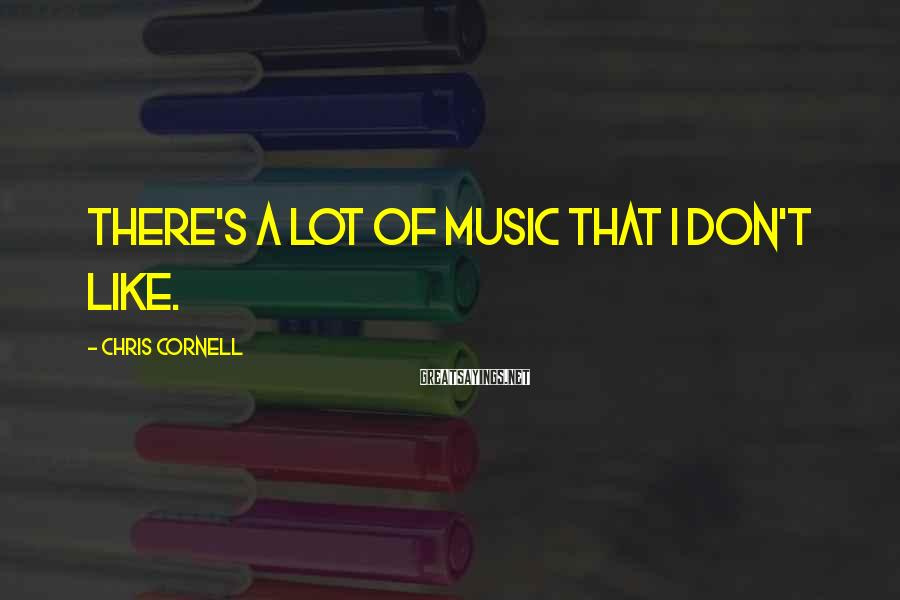 Chris Cornell Sayings: There's a lot of music that I don't like.