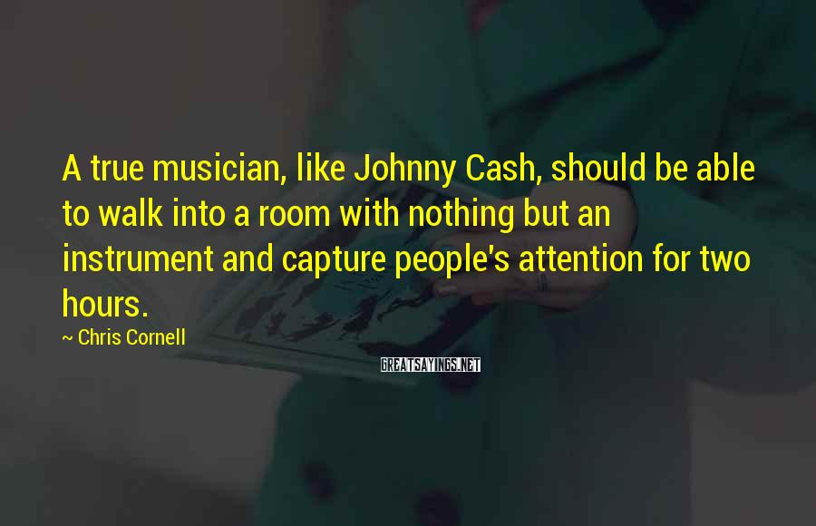 Chris Cornell Sayings: A true musician, like Johnny Cash, should be able to walk into a room with