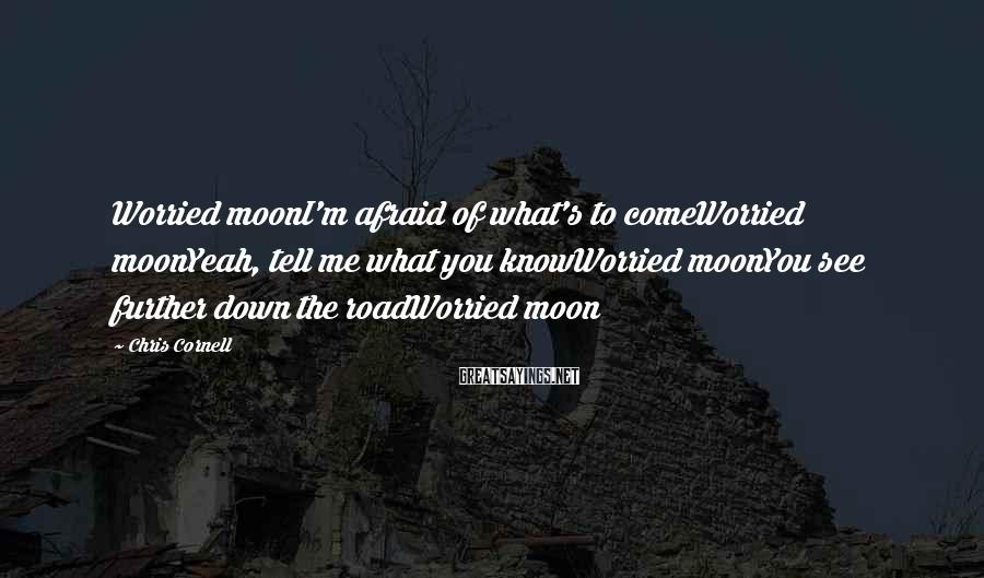 Chris Cornell Sayings: Worried moonI'm afraid of what's to comeWorried moonYeah, tell me what you knowWorried moonYou see