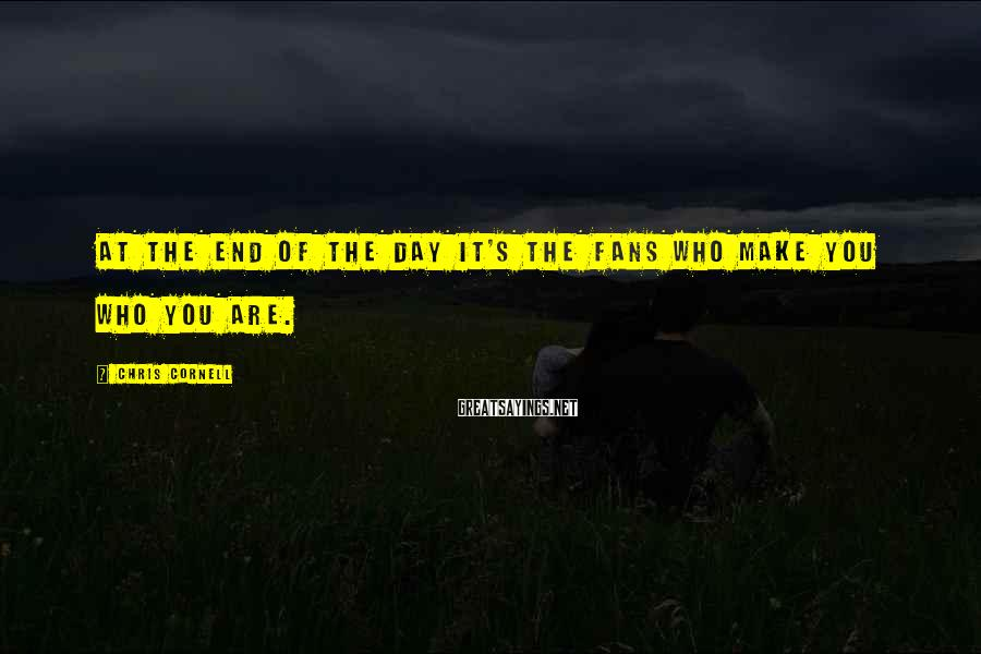 Chris Cornell Sayings: At the end of the day it's the fans who make you who you are.